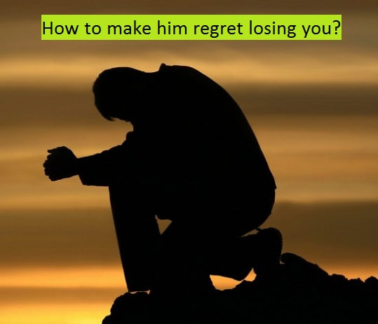 how to make him regret losing you